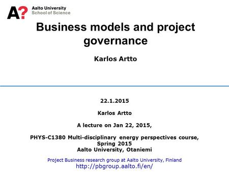 Business models and project governance Karlos Artto 22.1.2015 Karlos Artto A lecture on Jan 22, 2015, PHYS-C1380 Multi-disciplinary energy perspectives.
