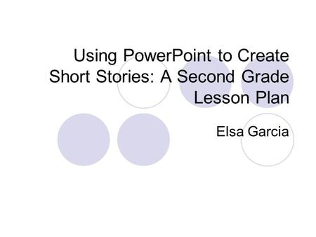 Using PowerPoint to Create Short Stories: A Second Grade Lesson Plan Elsa Garcia.