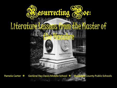 Resurrecting Poe: Literature Lessons from the Master of the Macabre Pamela Carter  General Ray Davis Middle School  Rockdale County Public Schools.