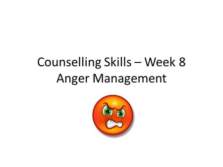 Counselling Skills – Week 8 Anger Management. Session Outline/Objectives To be able to demonstrate the use of anger management, assertiveness skills and.