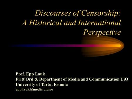 Discourses of Censorship: A Historical and International Perspective Prof. Epp Lauk Fritt Ord & Department of Media and Communication UiO University of.
