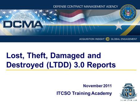 Lost, Theft, Damaged and Destroyed (LTDD) 3.0 Reports November 2011 ITCSO Training Academy.