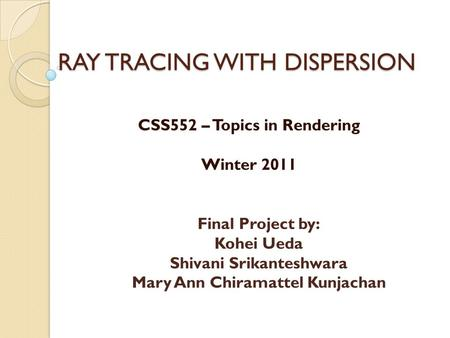 RAY TRACING WITH DISPERSION CSS552 – Topics in Rendering Winter 2011 Final Project by: Kohei Ueda Shivani Srikanteshwara Mary Ann Chiramattel Kunjachan.
