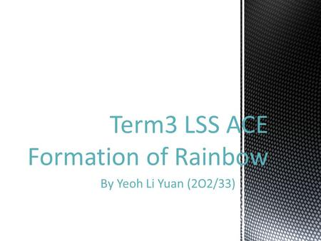 By Yeoh Li Yuan (2O2/33) Term3 LSS ACE Formation of Rainbow.
