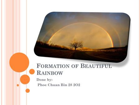 F ORMATION OF B EAUTIFUL R AINBOW Done by: Phoe Chuan Bin 28 2O2.