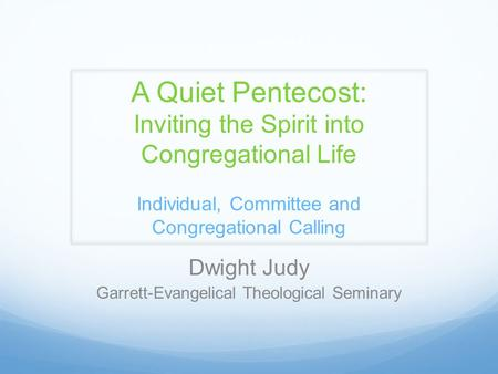 A Quiet Pentecost: Inviting the Spirit into Congregational Life Individual, Committee and Congregational Calling Dwight Judy Garrett-Evangelical Theological.