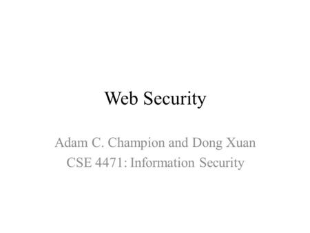 Web Security Adam C. Champion and Dong Xuan CSE 4471: Information Security.