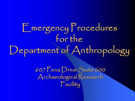 1 Emergency Procedures for the Department of Anthropology 607 Pena Drive-Suite 600 Archaeological Research Facility.