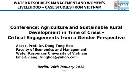 Page 1 WATER RESOURCES MANAGEMENT AND WOMEN'S LIVELIHOOD – CASE STUDIES FROM VIETNAM Conference: Agriculture and Sustainable Rural Development in Time.