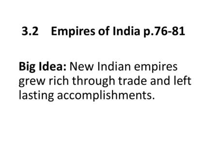 3.2 Empires of India p.76-81 Big Idea: New Indian empires grew rich through trade and left lasting accomplishments.