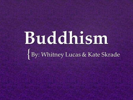 "{ Buddhism By: Whitney Lucas & Kate Skrade.  Siddhartha Gautama  Born in the 5 th century  Born a prince  Gautama became enlightened  ""The Buddha"""