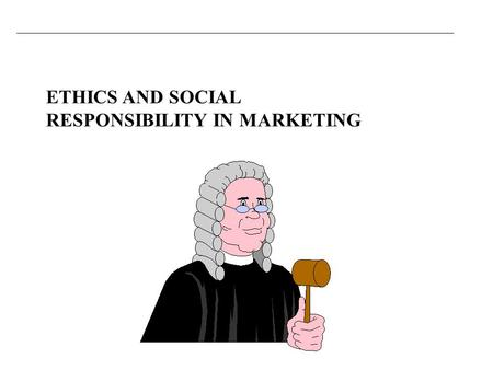 ETHICS AND SOCIAL RESPONSIBILITY IN MARKETING. You should be able to Appreciate the nature and significance of ethics in marketing. Understand the differences.