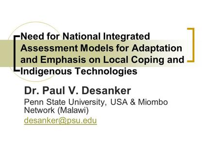 Need for National Integrated Assessment Models for Adaptation and Emphasis on Local Coping and Indigenous Technologies Dr. Paul V. Desanker Penn State.