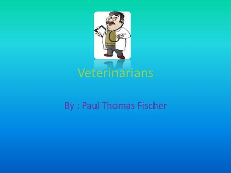 Veterinarians By : Paul Thomas Fischer. What do Veterinarians do Veterinarians are doctors for animals. They examine and care for animals, give them check.