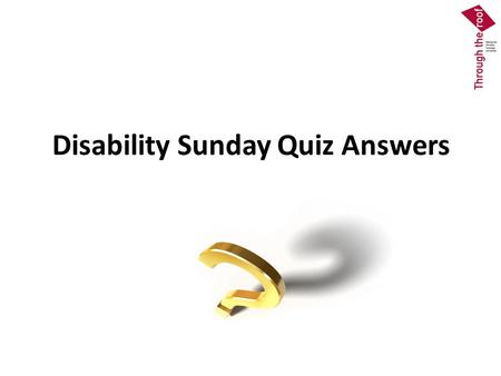 Disability Sunday Quiz Answers. Question 1 b.Requires churches to make provision for disabled people even if they currently have no disabled members or.