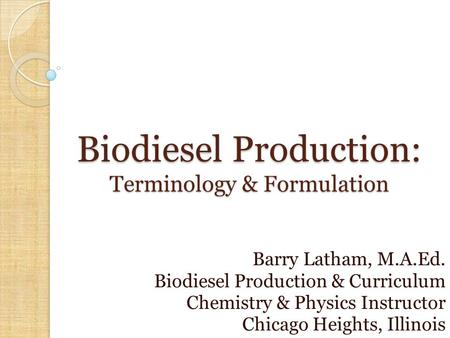 Biodiesel Production: Terminology & Formulation Barry Latham, M.A.Ed. Biodiesel Production & Curriculum Chemistry & Physics Instructor Chicago Heights,