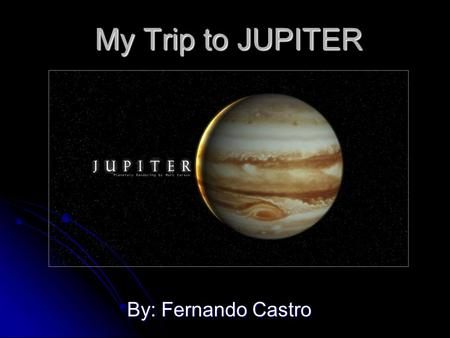 My Trip to JUPITER By: Fernando Castro My training Me the best scientist in the world, the U.S.A want to send me to JUPITER I don't want it because I.