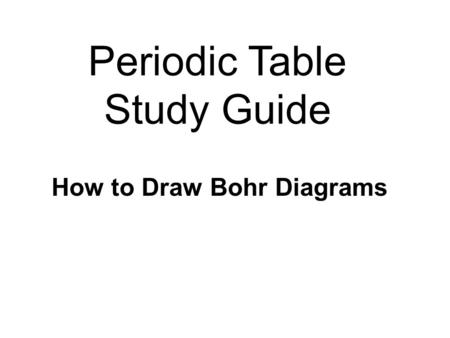 Periodic Table Study Guide How to Draw Bohr Diagrams.
