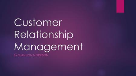 Customer Relationship Management BY SHANNON MORRISON.