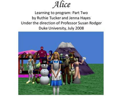 Alice Learning to program: Part Two by Ruthie Tucker and Jenna Hayes Under the direction of Professor Susan Rodger Duke University, July 2008.