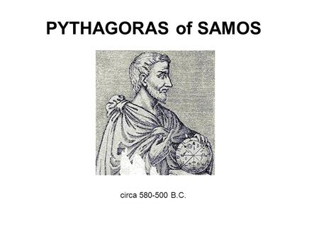 PYTHAGORAS of SAMOS circa 580-500 B.C.. There are no know first hand accounts of Pythagoras life and work. His history is built on myth and legend which.