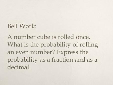 Bell Work: A number cube is rolled once. What is the probability of rolling an even number? Express the probability as a fraction and as a decimal.