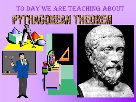 To day we are teaching about Pythagorean Theorem Pythagoras (~580-500 B.C.) He was a Greek philosopher responsible for important developments in mathematics,