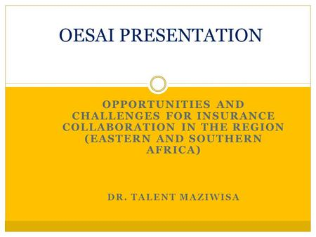 OPPORTUNITIES AND CHALLENGES FOR INSURANCE COLLABORATION IN THE REGION (EASTERN AND SOUTHERN AFRICA) DR. TALENT MAZIWISA OESAI PRESENTATION.