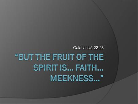 Galatians 5:22-23. Concerning faith and meekness…  Can we tell if we have the proper type of faith?  Can we tell if others have faith or not?  Can.