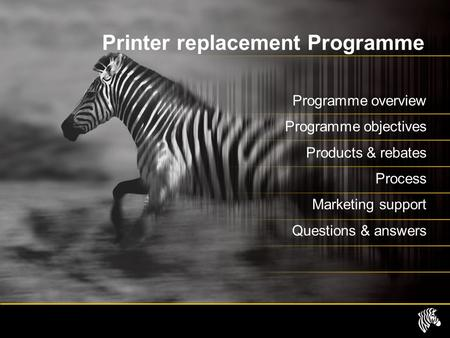 Printer replacement Programme Programme overview Programme objectives Products & rebates Process Marketing support Questions & answers.