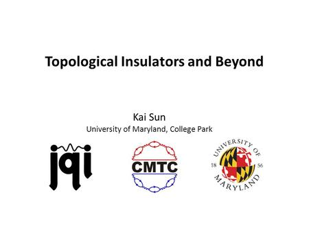 Topological Insulators and Beyond Kai Sun University of Maryland, College Park.
