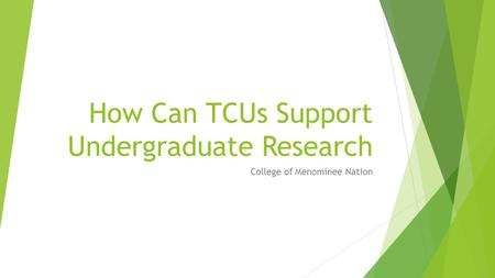 How Can TCUs Support Undergraduate Research College of Menominee Nation.