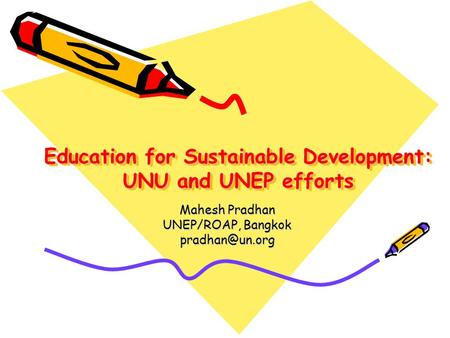 Education for Sustainable Development: UNU and UNEP efforts Mahesh Pradhan UNEP/ROAP, Bangkok