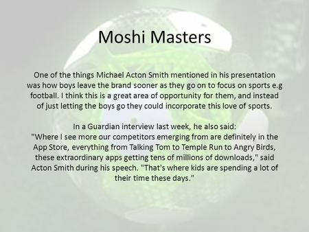 Moshi Masters One of the things Michael Acton Smith mentioned in his presentation was how boys leave the brand sooner as they go on to focus on sports.