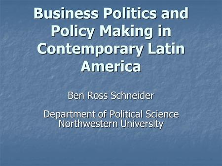 Business Politics and Policy Making in Contemporary Latin America Ben Ross Schneider Department of Political Science Northwestern University.