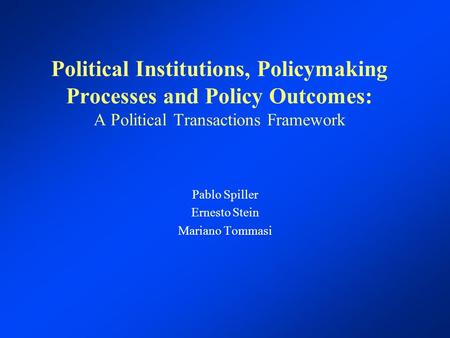 Political Institutions, Policymaking Processes and Policy Outcomes: A Political Transactions Framework Pablo Spiller Ernesto Stein Mariano Tommasi.