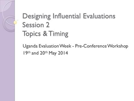 Designing Influential Evaluations Session 2 Topics & Timing Uganda Evaluation Week - Pre-Conference Workshop 19 th and 20 th May 2014.