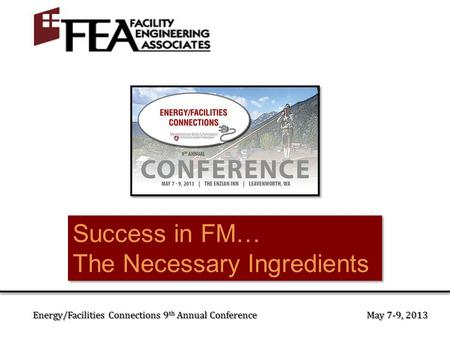 Success in FM… The Necessary Ingredients Success in FM… The Necessary Ingredients Energy/Facilities Connections 9 th Annual Conference May 7-9, 2013.