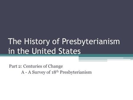 The History of Presbyterianism in the United States Part 2: Centuries of Change A - A Survey of 18 th Presbyterianism.