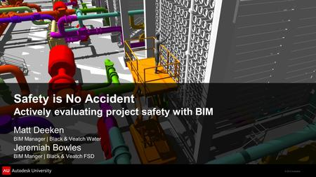 © 2012 Autodesk Safety is No Accident Actively evaluating project safety with BIM Matt Deeken BIM Manager | Black & Veatch Water Jeremiah Bowles BIM Manger.