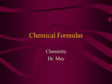 Chemical Formulas Chemistry Dr. May Valence Electrons Sum of the outermost s an p electrons Na = 1 Ca = 2 Al = 3 C = 4 N = 5 O = 6 Cl = 7 Ne = 8.