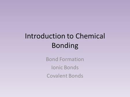 Introduction to Chemical Bonding Bond Formation Ionic Bonds Covalent Bonds.