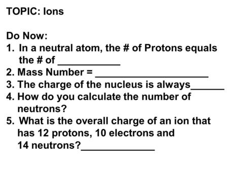 TOPIC: Ions Do Now: In a neutral atom, the # of Protons equals the # of ___________ 2. Mass Number = ____________________ 3. The charge of the nucleus.
