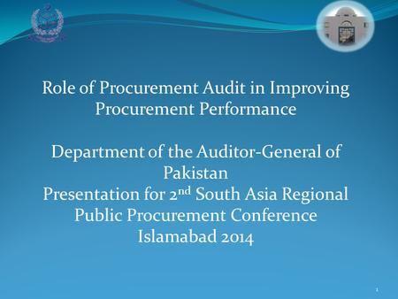 1 Role of Procurement Audit in Improving Procurement Performance Department of the Auditor-General of Pakistan Presentation for 2 nd South Asia Regional.