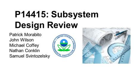 P14415: Subsystem Design Review Patrick Morabito John Wilson Michael Coffey Nathan Conklin Samuel Svintozelsky.