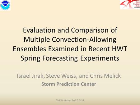 Evaluation and Comparison of Multiple Convection-Allowing Ensembles Examined in Recent HWT Spring Forecasting Experiments Israel Jirak, Steve Weiss, and.