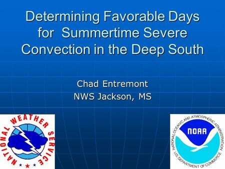 Determining Favorable Days for Summertime Severe Convection in the Deep South Chad Entremont NWS Jackson, MS.