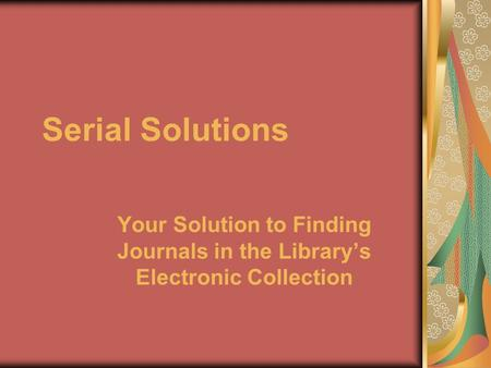 Serial Solutions Your Solution to Finding Journals in the Library's Electronic Collection.