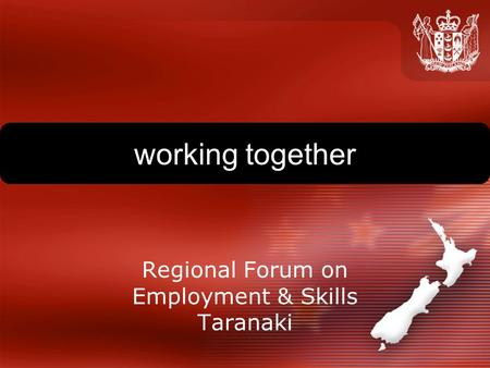 Working together Regional Forum on Employment & Skills Taranaki.