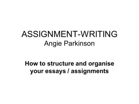 ASSIGNMENT-WRITING Angie Parkinson How to structure and organise your essays / assignments.